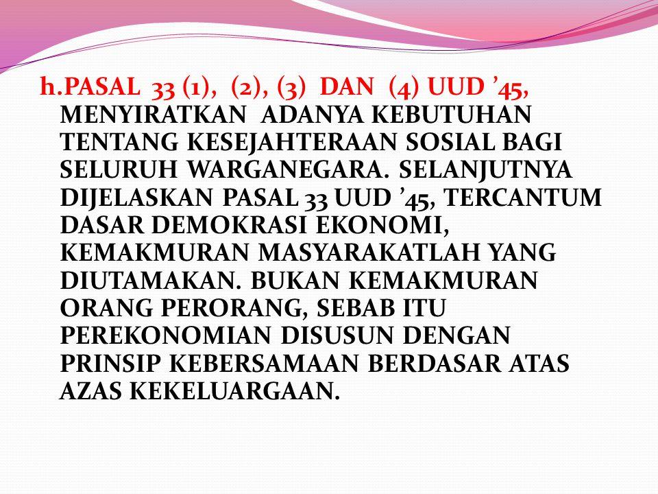 h.PASAL 33 (1), (2), (3) DAN (4) UUD '45, MENYIRATKAN ADANYA KEBUTUHAN TENTANG KESEJAHTERAAN SOSIAL BAGI SELURUH WARGANEGARA.