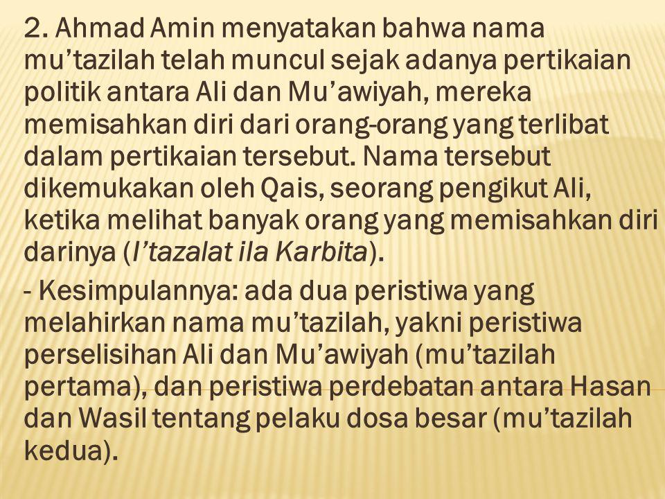 2. Ahmad Amin menyatakan bahwa nama mu'tazilah telah muncul sejak adanya pertikaian politik antara Ali dan Mu'awiyah, mereka memisahkan diri dari orang-orang yang terlibat dalam pertikaian tersebut. Nama tersebut dikemukakan oleh Qais, seorang pengikut Ali, ketika melihat banyak orang yang memisahkan diri darinya (I'tazalat ila Karbita).