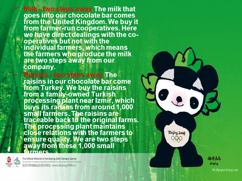 Milk - two steps away The milk that goes into our chocolate bar comes from the United Kingdom. We buy it from farmer-run cooperatives. Here we have direct dealings with the co-operatives but not with the individual farmers, which means the farmers who produce the milk are two steps away from our company.