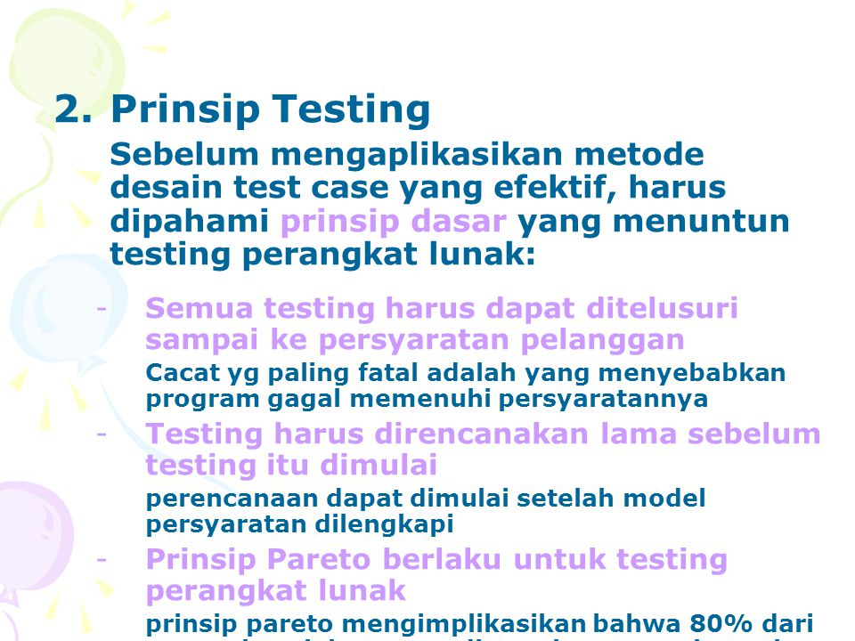 Prinsip Testing Sebelum mengaplikasikan metode desain test case yang efektif, harus dipahami prinsip dasar yang menuntun testing perangkat lunak: