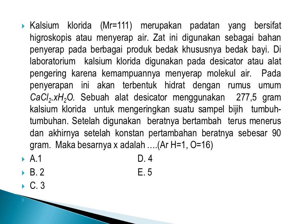Kalsium klorida (Mr=111) merupakan padatan yang bersifat higroskopis atau menyerap air. Zat ini digunakan sebagai bahan penyerap pada berbagai produk bedak khususnya bedak bayi. Di laboratorium kalsium klorida digunakan pada desicator atau alat pengering karena kemampuannya menyerap molekul air. Pada penyerapan ini akan terbentuk hidrat dengan rumus umum CaCl2.xH2O. Sebuah alat desicator menggunakan 277,5 gram kalsium klorida untuk mengeringkan suatu sampel bijih tumbuh- tumbuhan. Setelah digunakan beratnya bertambah terus menerus dan akhirnya setelah konstan pertambahan beratnya sebesar 90 gram. Maka besarnya x adalah ….(Ar H=1, O=16)