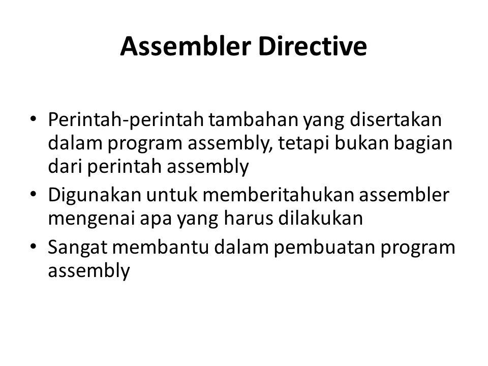 Assembler Directive Perintah-perintah tambahan yang disertakan dalam program assembly, tetapi bukan bagian dari perintah assembly.