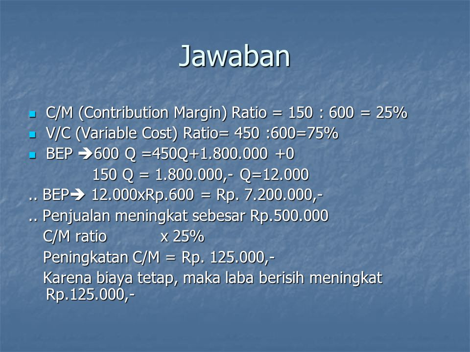 Jawaban C/M (Contribution Margin) Ratio = 150 : 600 = 25%
