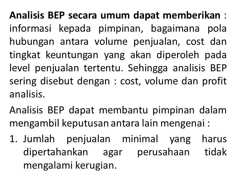 Analisis BEP secara umum dapat memberikan : informasi kepada pimpinan, bagaimana pola hubungan antara volume penjualan, cost dan tingkat keuntungan yang akan diperoleh pada level penjualan tertentu. Sehingga analisis BEP sering disebut dengan : cost, volume dan profit analisis.