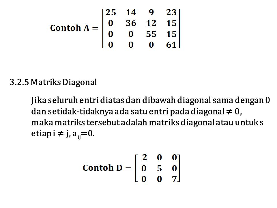 3.2.5 Matriks Diagonal Jika seluruh entri diatas dan dibawah diagonal sama dengan 0. dan setidak-tidaknya ada satu entri pada diagonal ≠ 0,