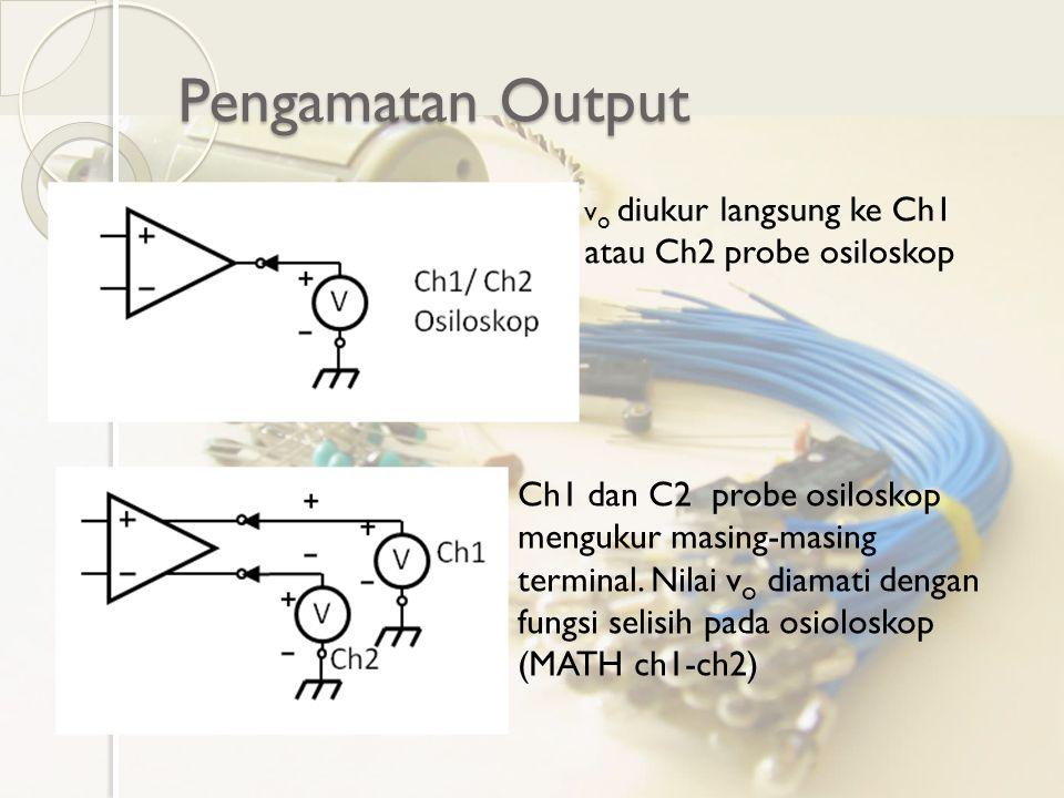 Pengamatan Output vo diukur langsung ke Ch1 atau Ch2 probe osiloskop.