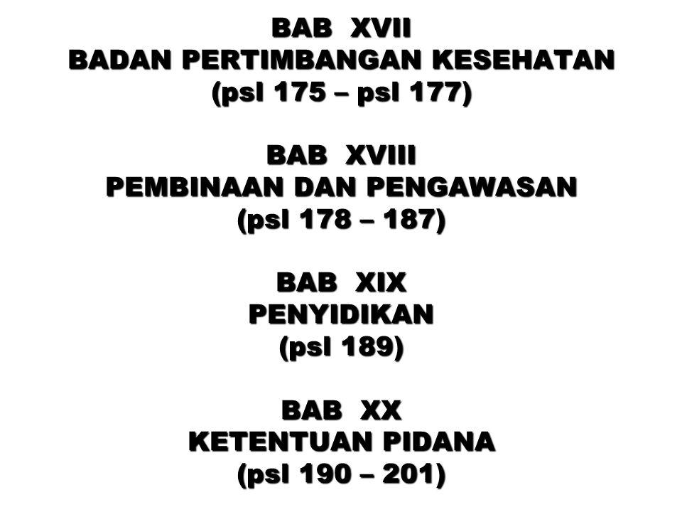 BAB XVII BADAN PERTIMBANGAN KESEHATAN (psl 175 – psl 177) BAB XVIII PEMBINAAN DAN PENGAWASAN (psl 178 – 187) BAB XIX PENYIDIKAN (psl 189) BAB XX KETENTUAN PIDANA (psl 190 – 201)