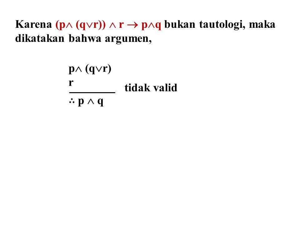 Karena (p (qr))  r  pq bukan tautologi, maka