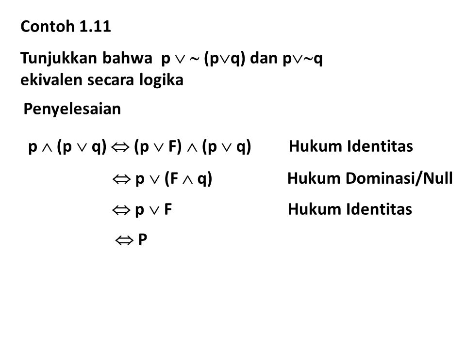 Contoh 1.11 Tunjukkan bahwa p   (pq) dan pq. ekivalen secara logika. Penyelesaian. p  (p  q)  (p  F)  (p  q) Hukum Identitas.