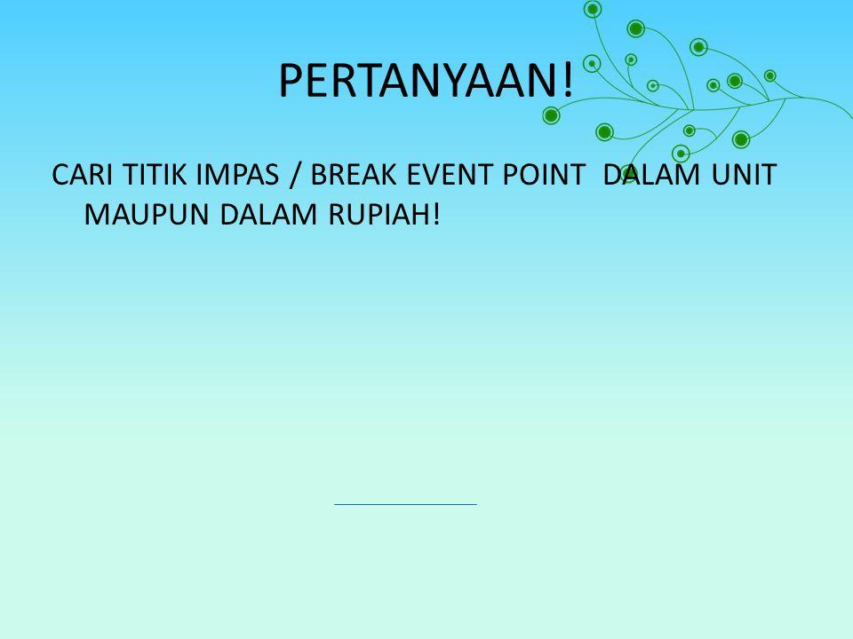 PERTANYAAN! CARI TITIK IMPAS / BREAK EVENT POINT DALAM UNIT MAUPUN DALAM RUPIAH!