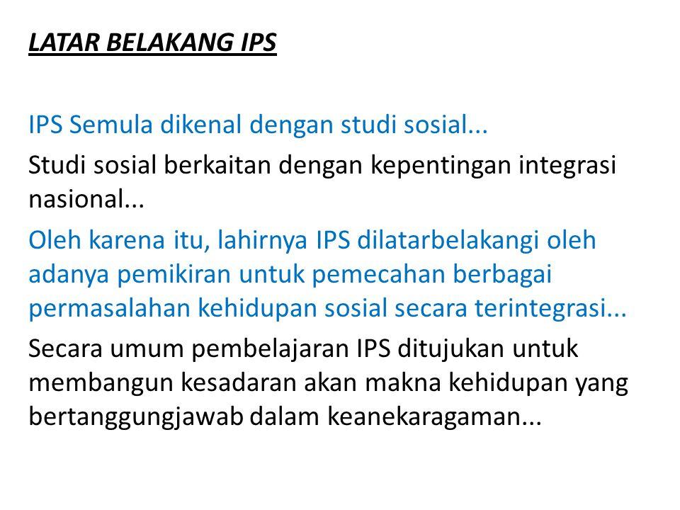 LATAR BELAKANG IPS IPS Semula dikenal dengan studi sosial... Studi sosial berkaitan dengan kepentingan integrasi nasional...