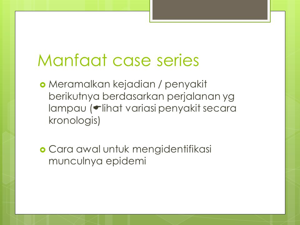 Manfaat case series Meramalkan kejadian / penyakit berikutnya berdasarkan perjalanan yg lampau (lihat variasi penyakit secara kronologis)