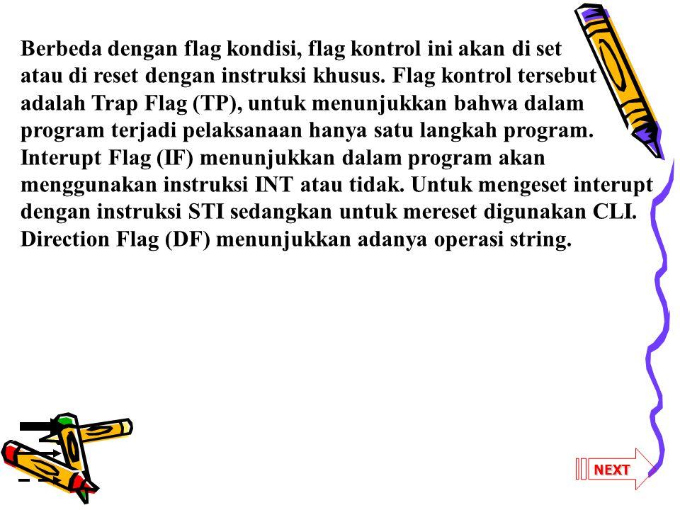 Berbeda dengan flag kondisi, flag kontrol ini akan di set atau di reset dengan instruksi khusus. Flag kontrol tersebut adalah Trap Flag (TP), untuk menunjukkan bahwa dalam program terjadi pelaksanaan hanya satu langkah program. Interupt Flag (IF) menunjukkan dalam program akan menggunakan instruksi INT atau tidak. Untuk mengeset interupt dengan instruksi STI sedangkan untuk mereset digunakan CLI. Direction Flag (DF) menunjukkan adanya operasi string.