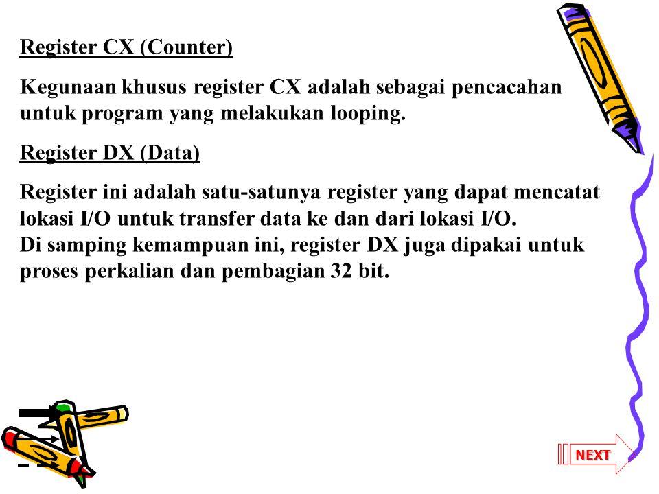 Register CX (Counter) Kegunaan khusus register CX adalah sebagai pencacahan untuk program yang melakukan looping.