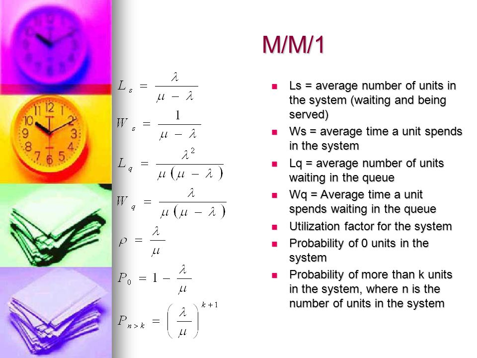 M/M/1 Ls = average number of units in the system (waiting and being served) Ws = average time a unit spends in the system.