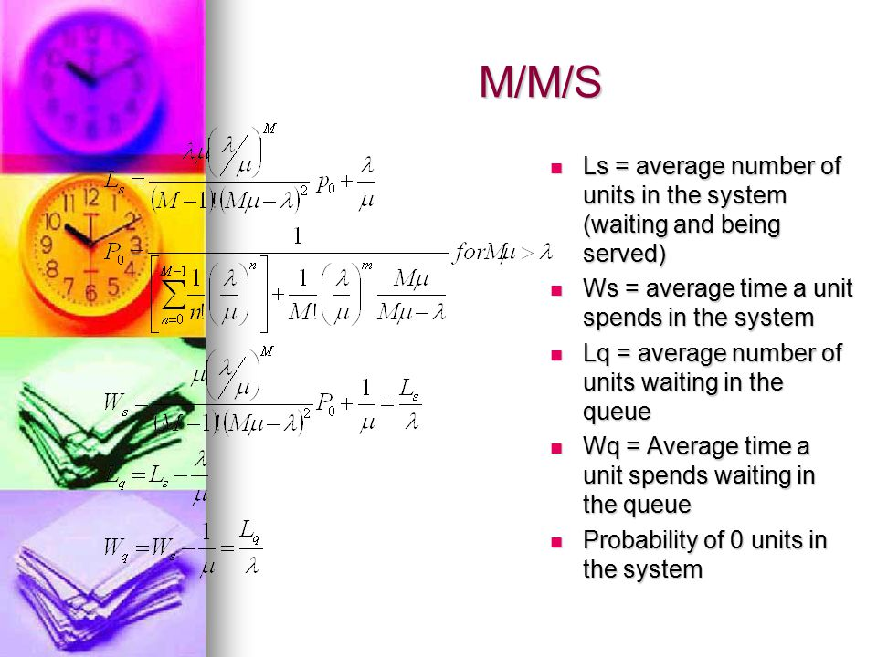 M/M/S Ls = average number of units in the system (waiting and being served) Ws = average time a unit spends in the system.