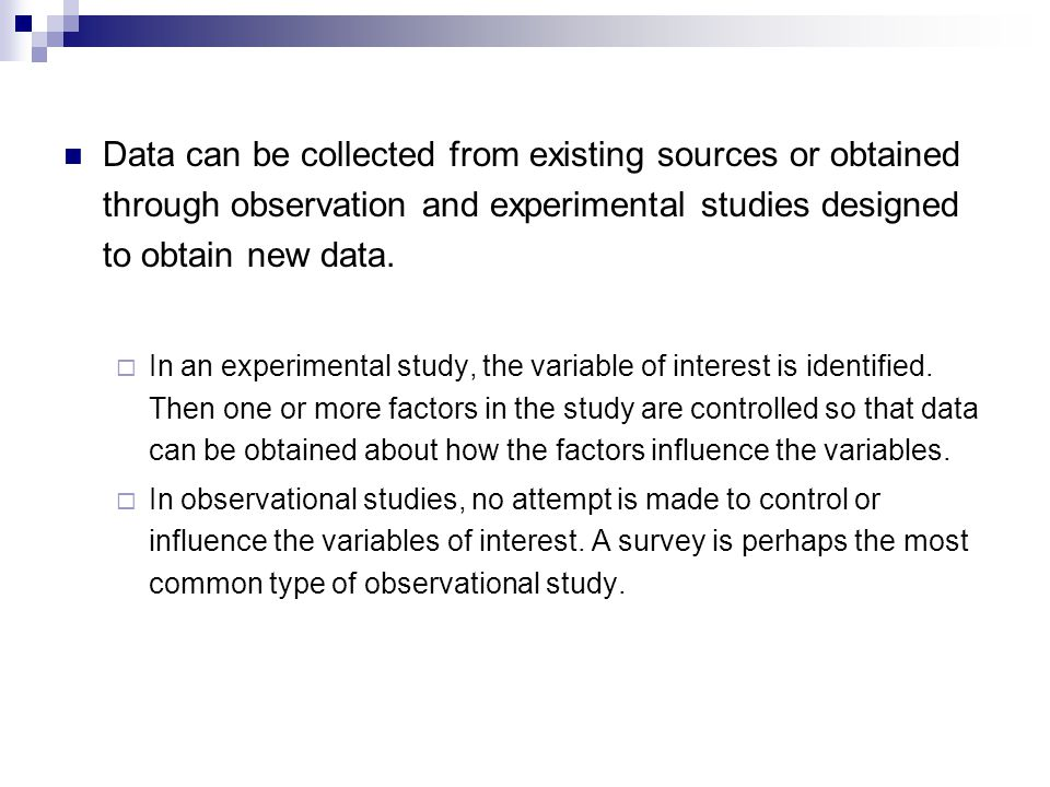 Data can be collected from existing sources or obtained through observation and experimental studies designed to obtain new data.