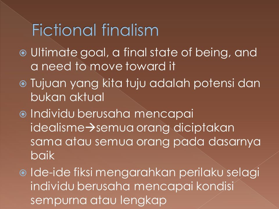 Fictional finalism Ultimate goal, a final state of being, and a need to move toward it. Tujuan yang kita tuju adalah potensi dan bukan aktual.