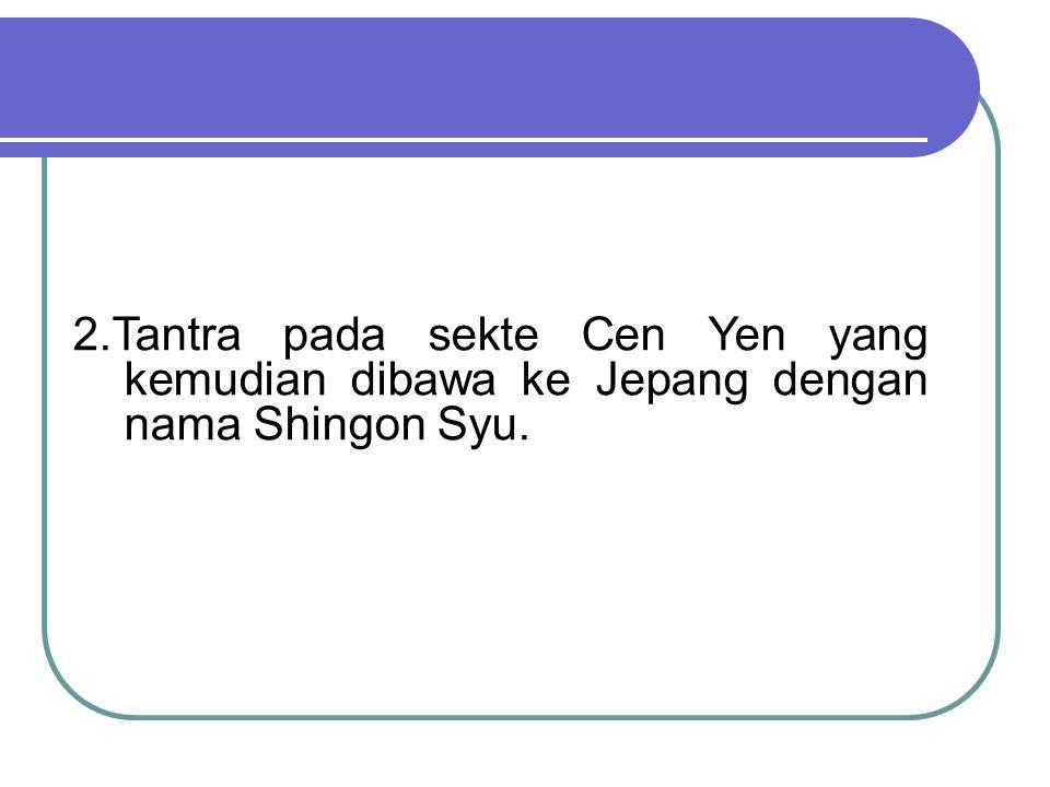 2.Tantra pada sekte Cen Yen yang kemudian dibawa ke Jepang dengan nama Shingon Syu.