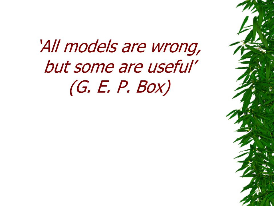 'All models are wrong, but some are useful' (G. E. P. Box)
