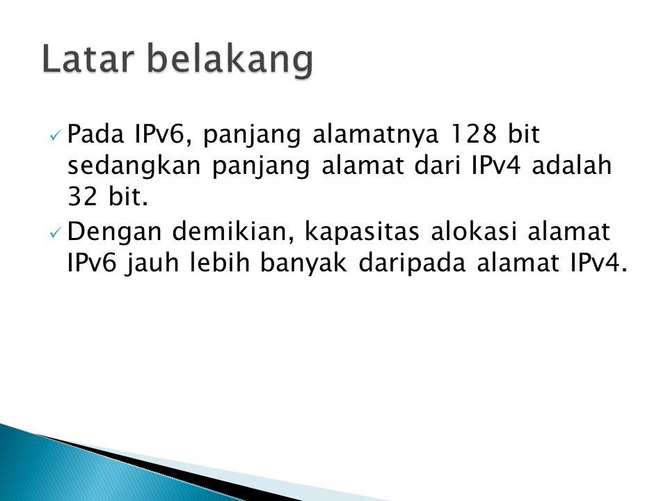 Latar belakang Pada IPv6, panjang alamatnya 128 bit sedangkan panjang alamat dari IPv4 adalah 32 bit.