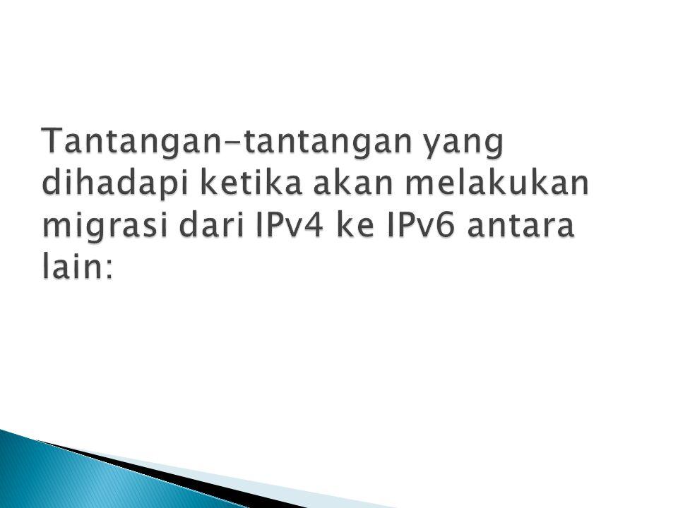 Tantangan-tantangan yang dihadapi ketika akan melakukan migrasi dari IPv4 ke IPv6 antara lain: