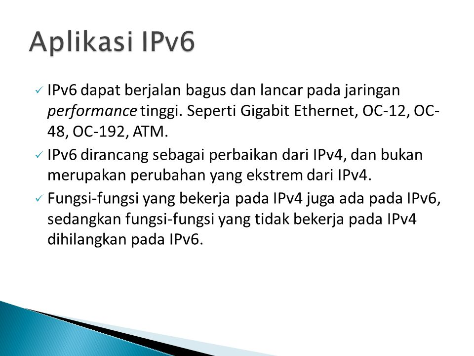 Aplikasi IPv6 IPv6 dapat berjalan bagus dan lancar pada jaringan performance tinggi. Seperti Gigabit Ethernet, OC-12, OC- 48, OC-192, ATM.
