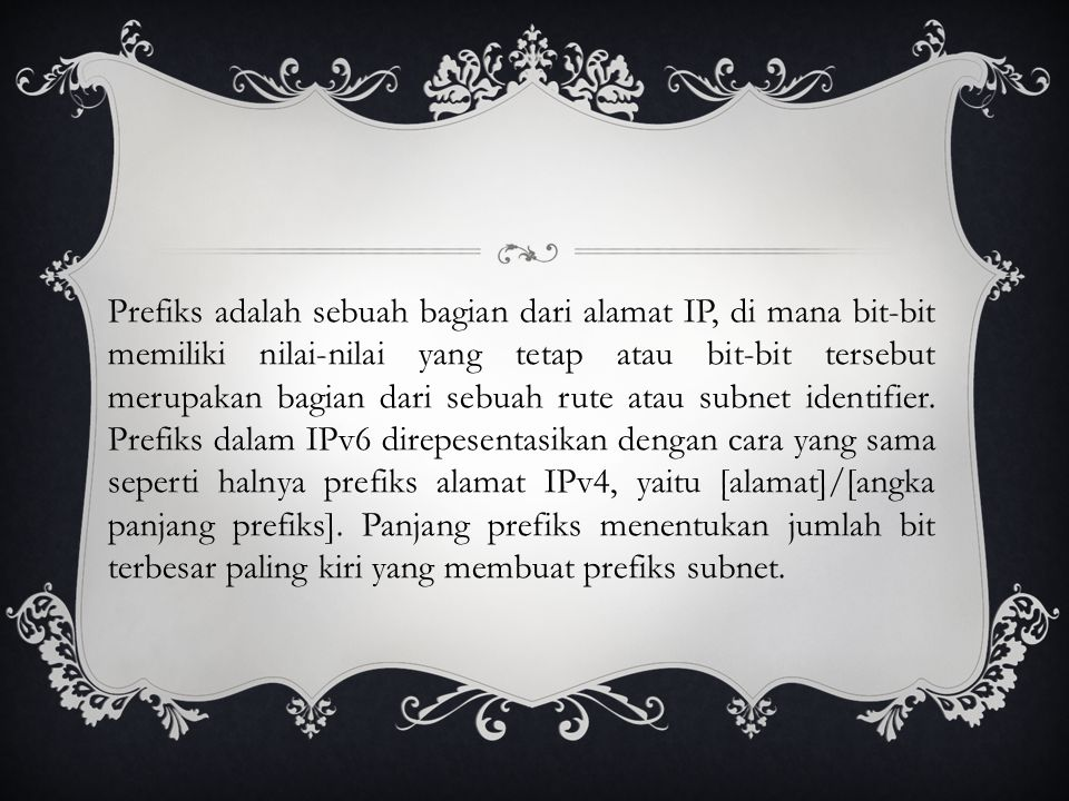 Prefiks adalah sebuah bagian dari alamat IP, di mana bit-bit memiliki nilai-nilai yang tetap atau bit-bit tersebut merupakan bagian dari sebuah rute atau subnet identifier.