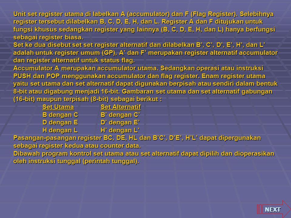 Unit set register utama di labelkan A (accumulator) dan F (Flag Register). Selebihnya register tersebut dilabelkan B, C, D, E, H, dan L. Register A dan F ditujukan untuk fungsi khusus sedangkan register yang lainnya (B, C, D, E, H, dan L) hanya berfungsi sebagai register biasa. Set ke dua disebut set set register alternatif dan dilabelkan B', C', D', E', H', dan L' adalah untuk register umum (GP), A' dan F' merupakan register alternatif accumulator dan register alternatif untuk status flag. Accumulator A merupakan accumulator utama. Sedangkan operasi atau instruksi PUSH dan POP menggunakan accumulator dan flag register. Enam register utama yaitu set utama dan set alternatif dapat digunakan berpisah atau sendiri dalam bentuk 8-bit atau digabung menjadi 16-bit. Gambaran set utama dan set alternatif gabungan (16-bit) maupun terpisah (8-bit) sebagai berikut : Set Utama Set Alternatif B dengan C B' dengan C' D dengan E D' dengan E' H dengan L H' dengan L' Pasangan-pasangan register BC, DE, HL dan B'C', D'E', H'L' dapat dipergunakan sebagai register kedua atau counter data. Dibawah program kontrol set utama atau set alternatif dapat dipilih dan dioperasikan oleh instruksi tunggal (perintah tunggal).