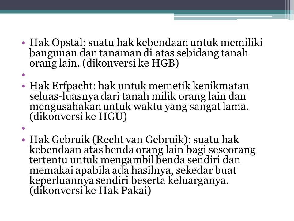 Hak Opstal: suatu hak kebendaan untuk memiliki bangunan dan tanaman di atas sebidang tanah orang lain. (dikonversi ke HGB)