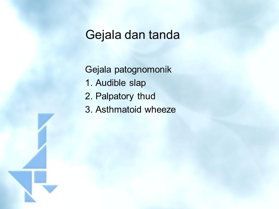Gejala dan tanda Gejala patognomonik Audible slap Palpatory thud