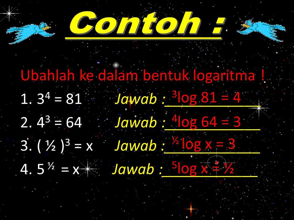 Ubahlah ke dalam bentuk logaritma ! 34 = 81 Jawab :____________