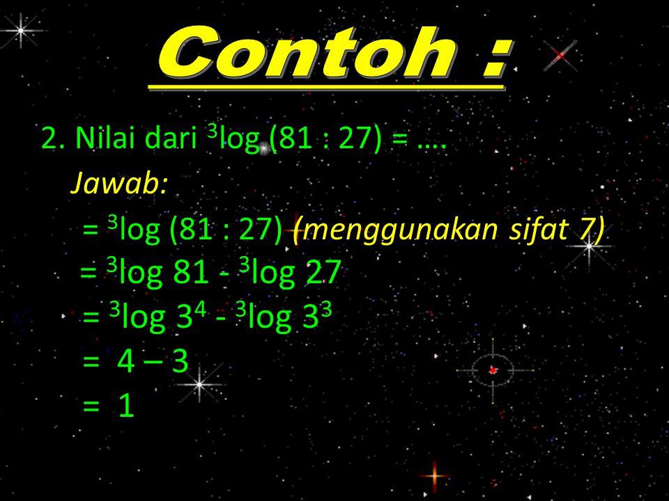 Contoh : 2. Nilai dari 3log (81 : 27) = …. Jawab: = 3log (81 : 27) (menggunakan sifat 7) = 3log 81 - 3log 27.