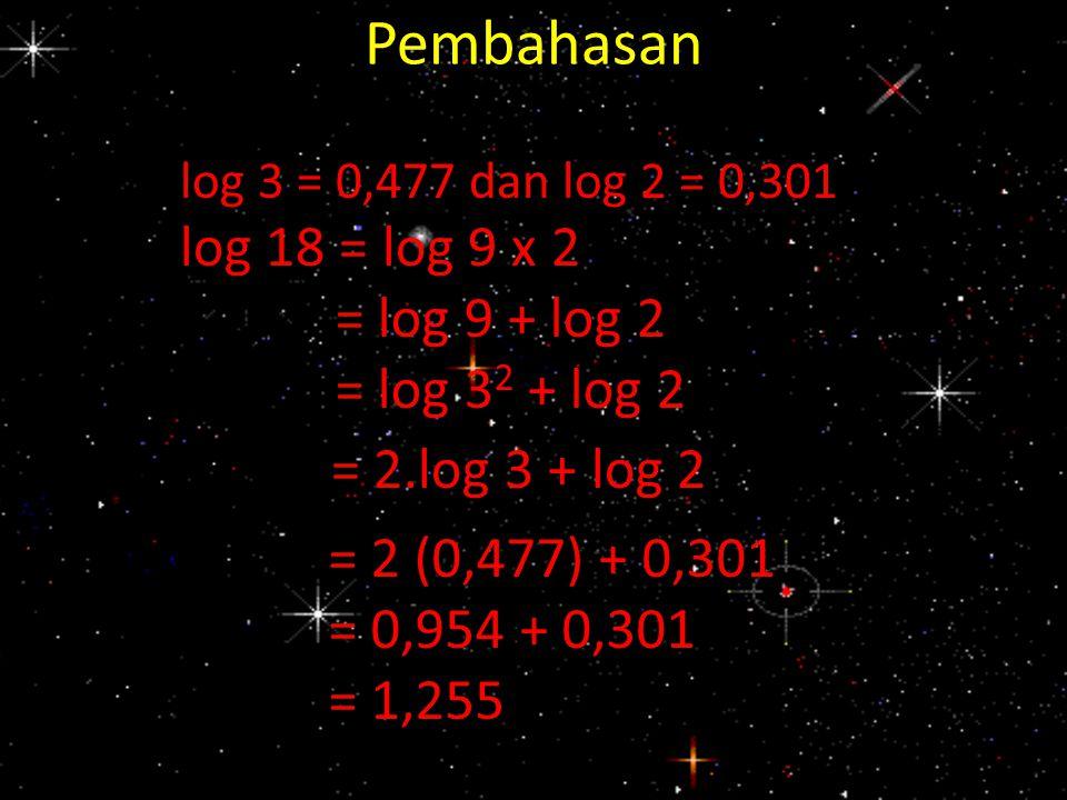 Pembahasan log 18 = log 9 x 2 = log 9 + log 2 = log 32 + log 2