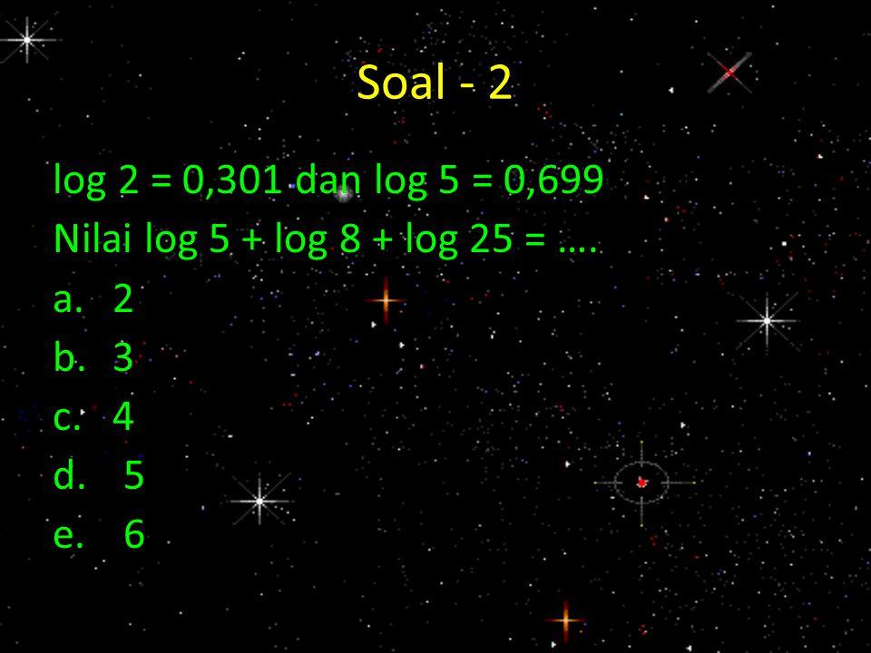 Soal - 2 log 2 = 0,301 dan log 5 = 0,699 Nilai log 5 + log 8 + log 25 = …. a. 2 b. 3 c. 4 5 6