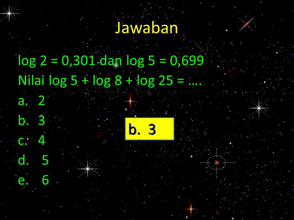 Jawaban log 2 = 0,301 dan log 5 = 0,699 Nilai log 5 + log 8 + log 25 = …. a. 2 b. 3 c. 4 5 6 b. 3