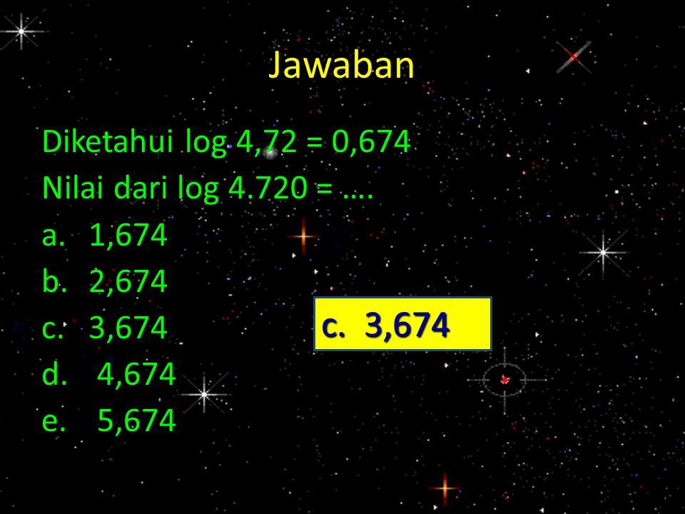 Jawaban c. 3,674 Diketahui log 4,72 = 0,674 Nilai dari log 4.720 = ….