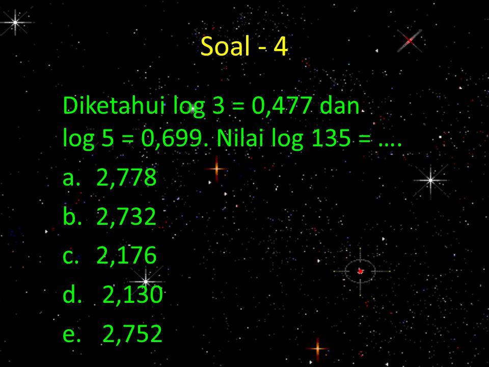 Soal - 4 Diketahui log 3 = 0,477 dan log 5 = 0,699. Nilai log 135 = ….