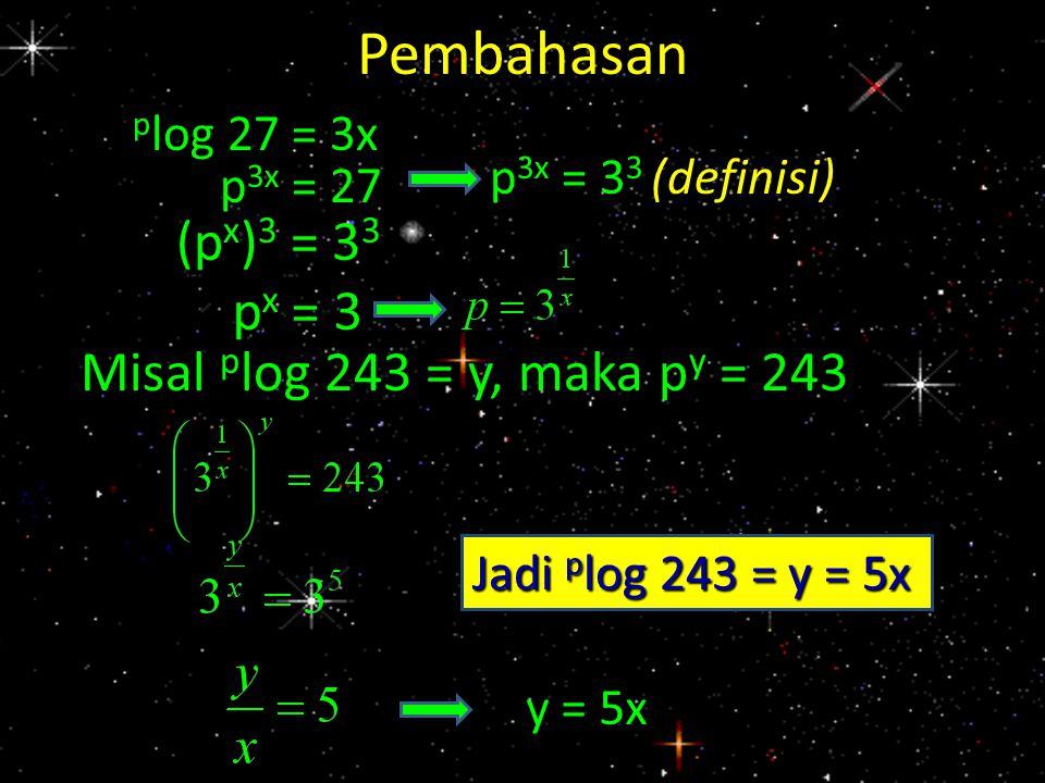 Pembahasan (px)3 = 33 px = 3 Misal plog 243 = y, maka py = 243