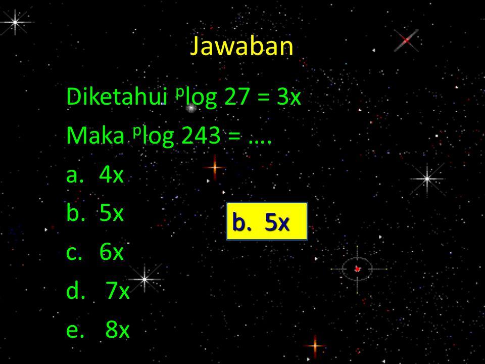 Jawaban Diketahui plog 27 = 3x Maka plog 243 = …. a. 4x b. 5x c. 6x 7x