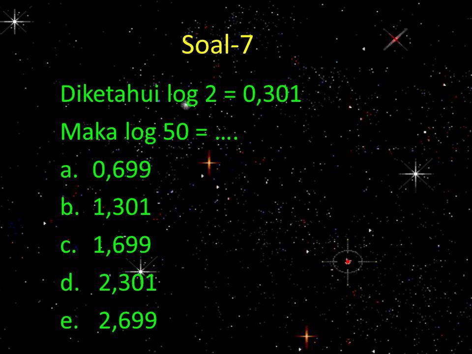 Soal-7 - 7 Diketahui log 2 = 0,301 Maka log 50 = …. a. 0,699 b. 1,301
