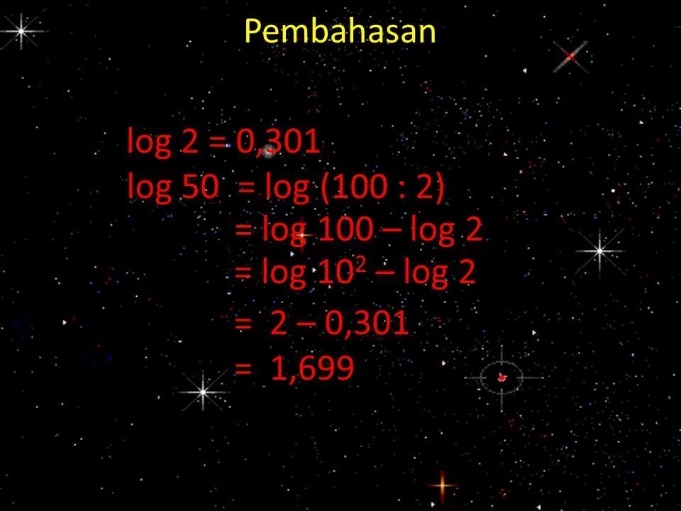 Pembahasan log 2 = 0,301. log 50 = log (100 : 2) = log 100 – log 2. = log 102 – log 2. = 2 – 0,301.