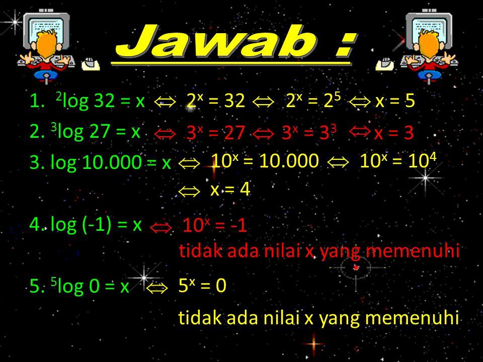Jawab : 1. 2log 32 = x 2. 3log 27 = x 3. log 10.000 = x 4. log (-1) = x 5. 5log 0 = x  2x = 32.
