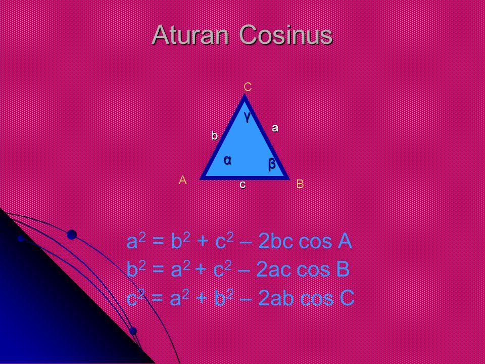 Aturan Cosinus a2 = b2 + c2 – 2bc cos A b2 = a2 + c2 – 2ac cos B