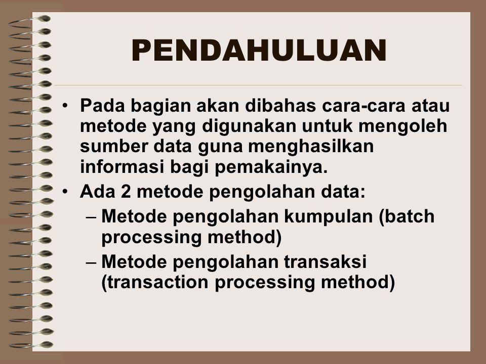 PENDAHULUAN Pada bagian akan dibahas cara-cara atau metode yang digunakan untuk mengoleh sumber data guna menghasilkan informasi bagi pemakainya.