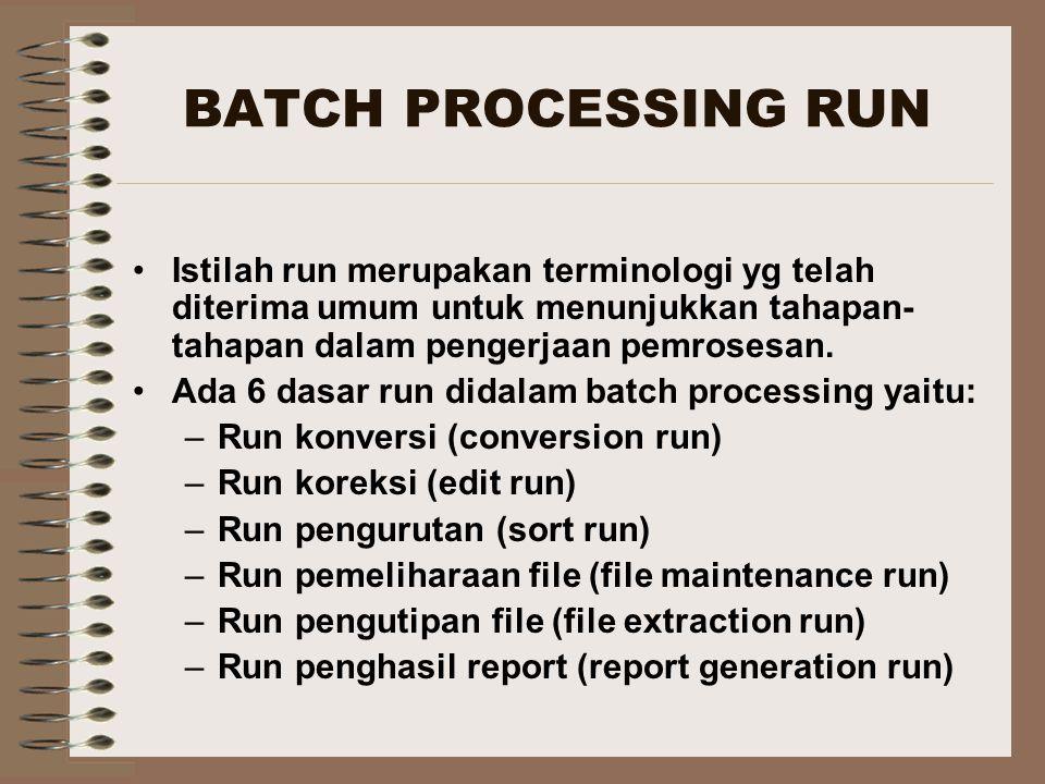 BATCH PROCESSING RUN Istilah run merupakan terminologi yg telah diterima umum untuk menunjukkan tahapan-tahapan dalam pengerjaan pemrosesan.