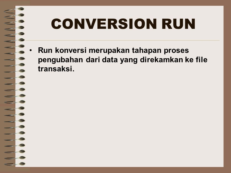 CONVERSION RUN Run konversi merupakan tahapan proses pengubahan dari data yang direkamkan ke file transaksi.