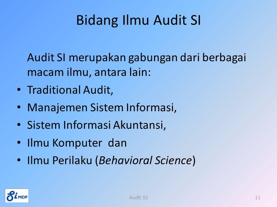 Bidang Ilmu Audit SI Audit SI merupakan gabungan dari berbagai macam ilmu, antara lain: Traditional Audit,