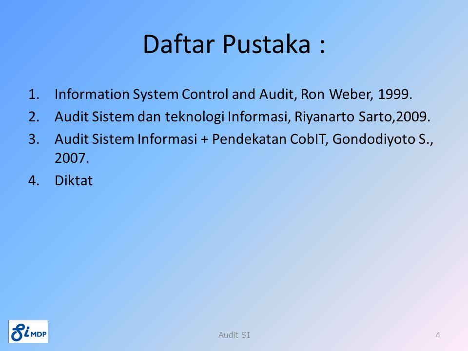 Daftar Pustaka : Information System Control and Audit, Ron Weber, 1999. Audit Sistem dan teknologi Informasi, Riyanarto Sarto,2009.