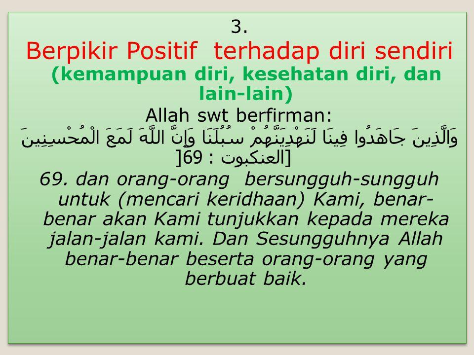 3. Berpikir Positif terhadap diri sendiri (kemampuan diri, kesehatan diri, dan lain-lain) Allah swt berfirman: